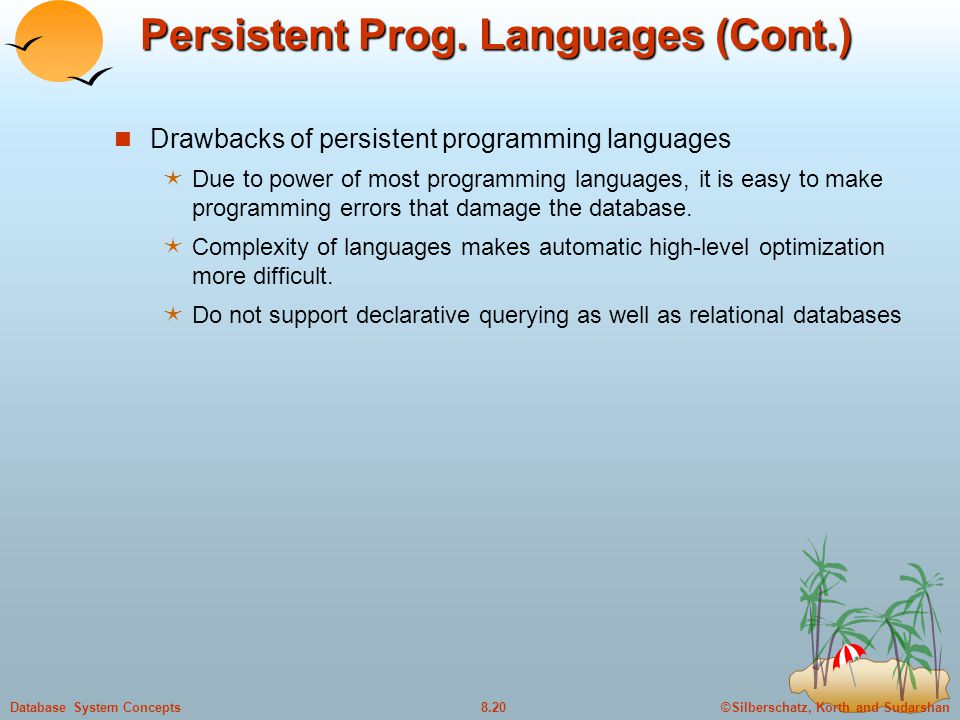 ©Silberschatz, Korth and Sudarshan8.20Database System Concepts Persistent Prog. Languages (Cont.) Drawbacks of persistent programming languages  Due