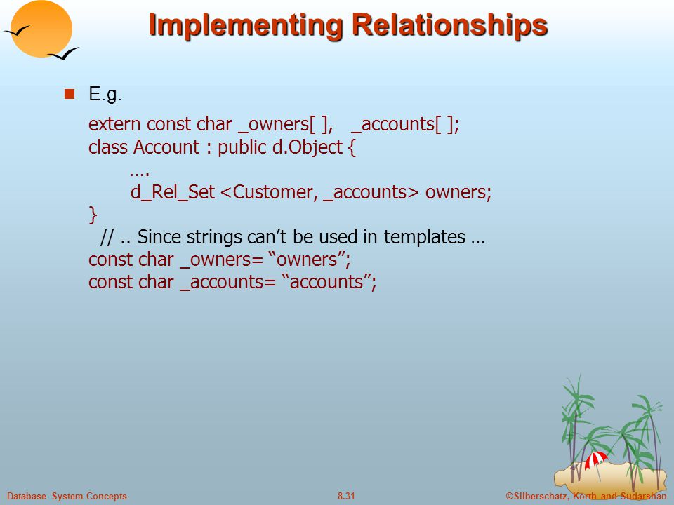 ©Silberschatz, Korth and Sudarshan8.31Database System Concepts Implementing Relationships E.g. extern const char _owners[ ], _accounts[ ]; class Accou