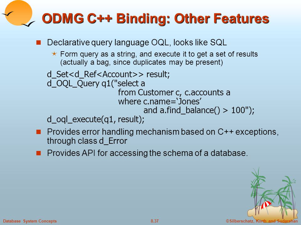 ©Silberschatz, Korth and Sudarshan8.37Database System Concepts ODMG C++ Binding: Other Features Declarative query language OQL, looks like SQL  Form