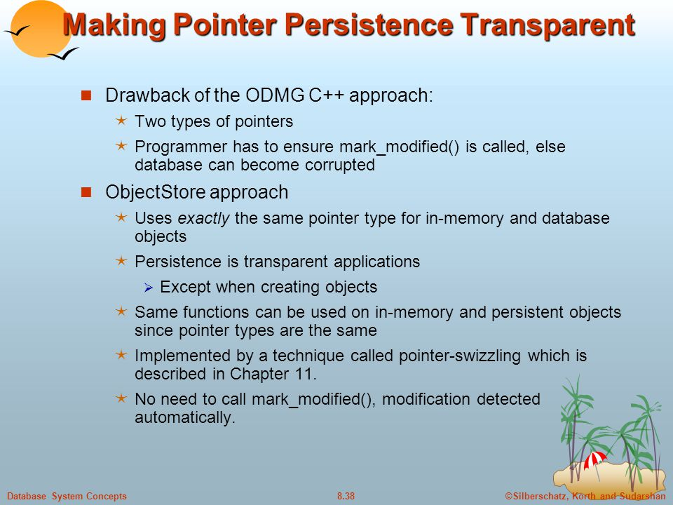 ©Silberschatz, Korth and Sudarshan8.38Database System Concepts Making Pointer Persistence Transparent Drawback of the ODMG C++ approach:  Two types o