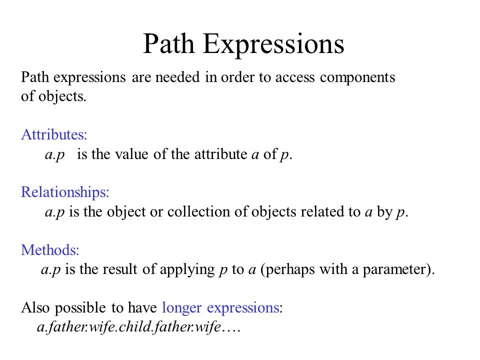 Path Expressions Path expressions are needed in order to access components of objects.
