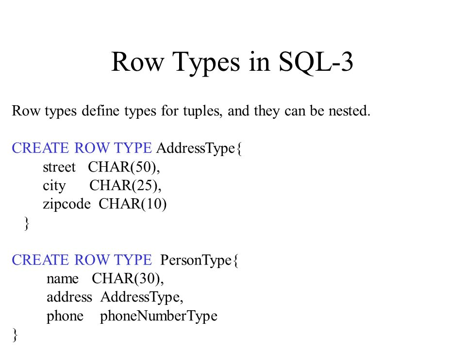 Row Types in SQL-3 Row types define types for tuples, and they can be nested.