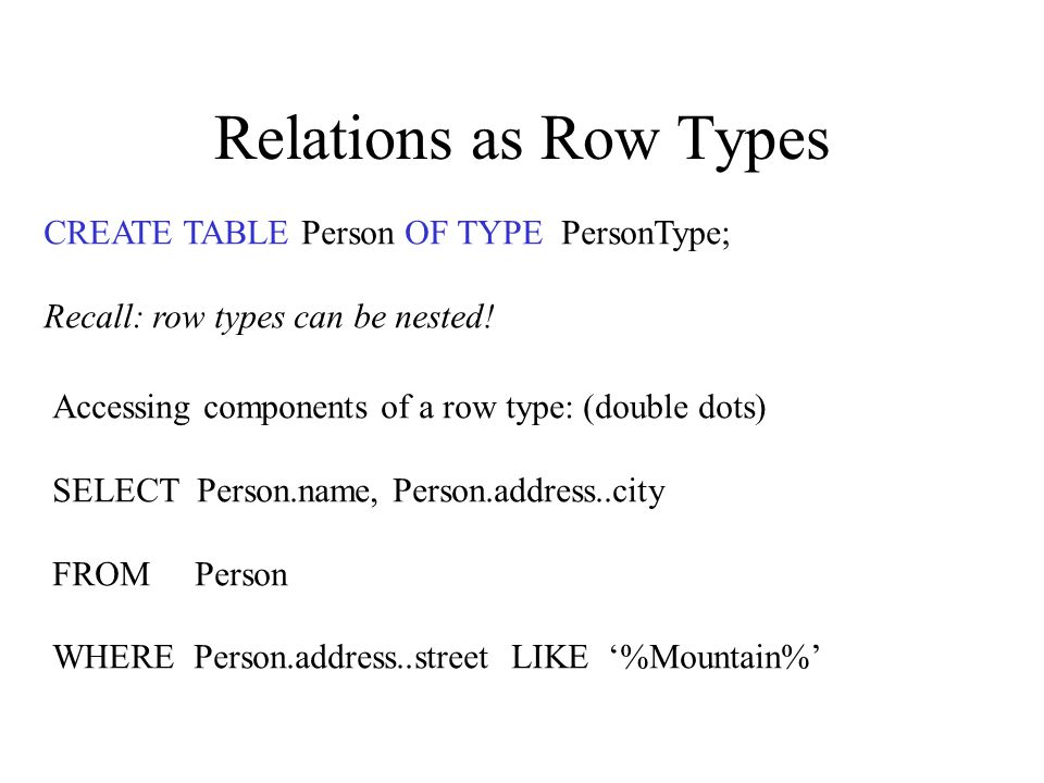 Relations as Row Types CREATE TABLE Person OF TYPE PersonType; Recall: row types can be nested.