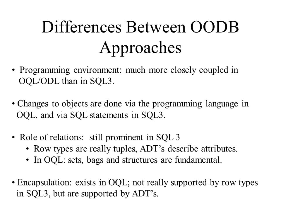 Differences Between OODB Approaches Programming environment: much more closely coupled in OQL/ODL than in SQL3.
