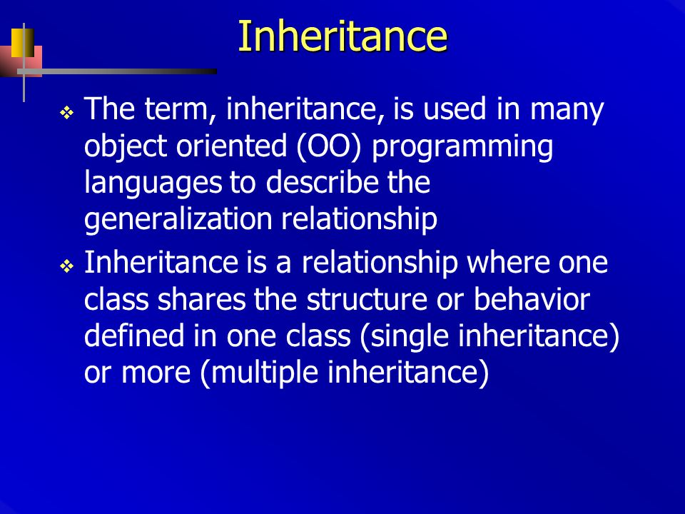 Inheritance  The term, inheritance, is used in many object oriented (OO) programming languages to describe the generalization relationship  Inheritance is a relationship where one class shares the structure or behavior defined in one class (single inheritance) or more (multiple inheritance)