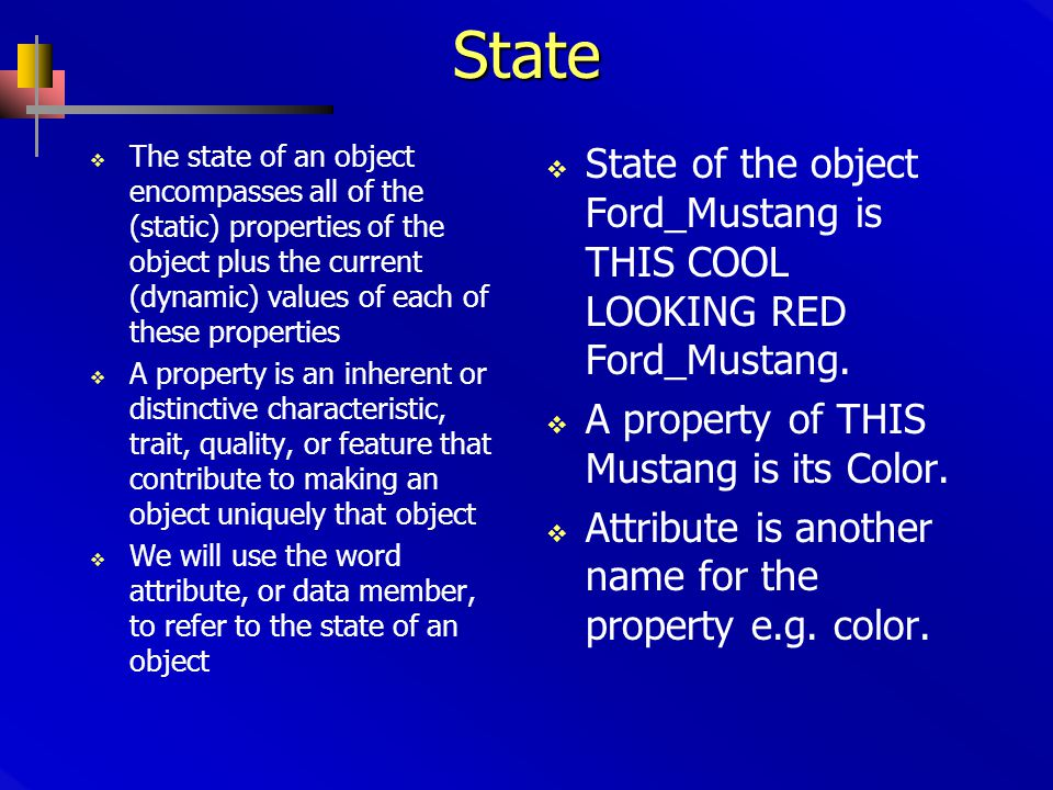 State  The state of an object encompasses all of the (static) properties of the object plus the current (dynamic) values of each of these properties  A property is an inherent or distinctive characteristic, trait, quality, or feature that contribute to making an object uniquely that object  We will use the word attribute, or data member, to refer to the state of an object  State of the object Ford_Mustang is THIS COOL LOOKING RED Ford_Mustang.