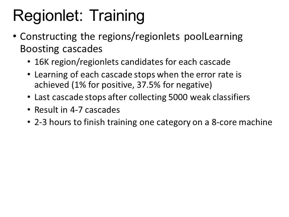 Regionlet: Training Constructing the regions/regionlets poolLearning Boosting cascades 16K region/regionlets candidates for each cascade Learning of e