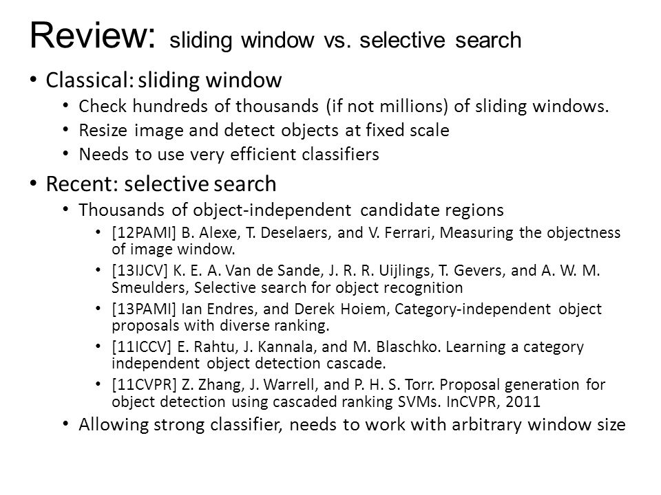 Review: sliding window vs. selective search Classical: sliding window Check hundreds of thousands (if not millions) of sliding windows. Resize image a
