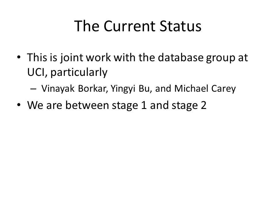 The Current Status This is joint work with the database group at UCI, particularly – Vinayak Borkar, Yingyi Bu, and Michael Carey We are between stage 1 and stage 2
