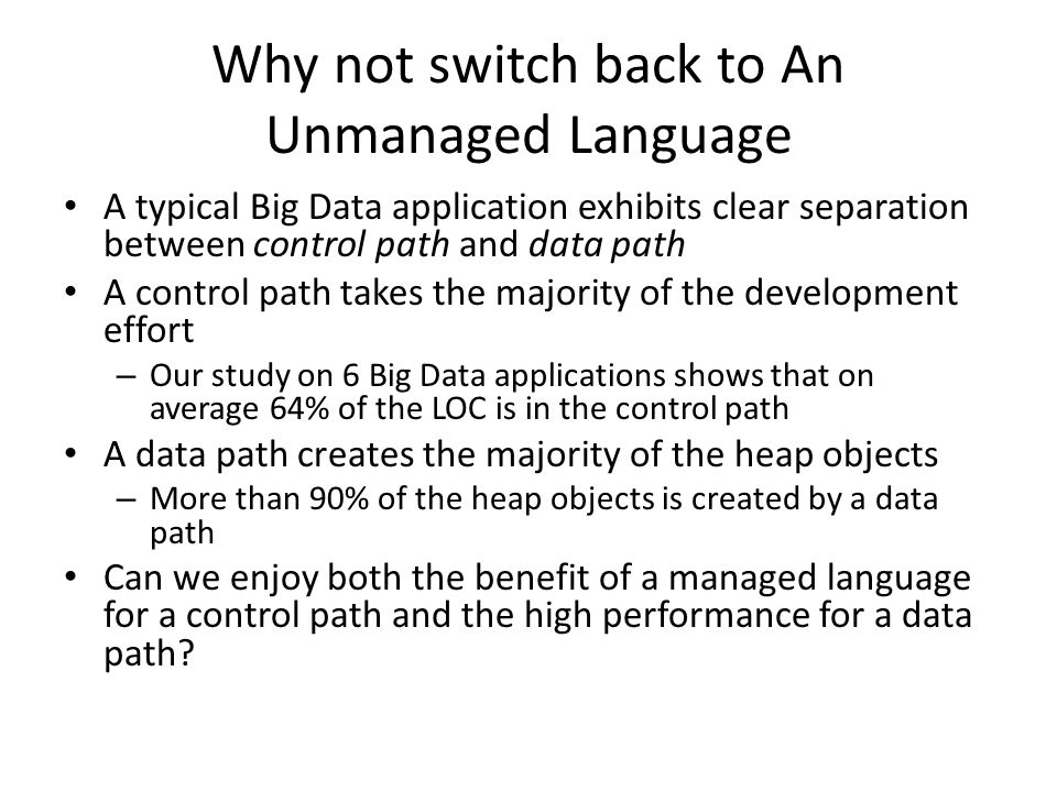 Why not switch back to An Unmanaged Language A typical Big Data application exhibits clear separation between control path and data path A control path takes the majority of the development effort – Our study on 6 Big Data applications shows that on average 64% of the LOC is in the control path A data path creates the majority of the heap objects – More than 90% of the heap objects is created by a data path Can we enjoy both the benefit of a managed language for a control path and the high performance for a data path