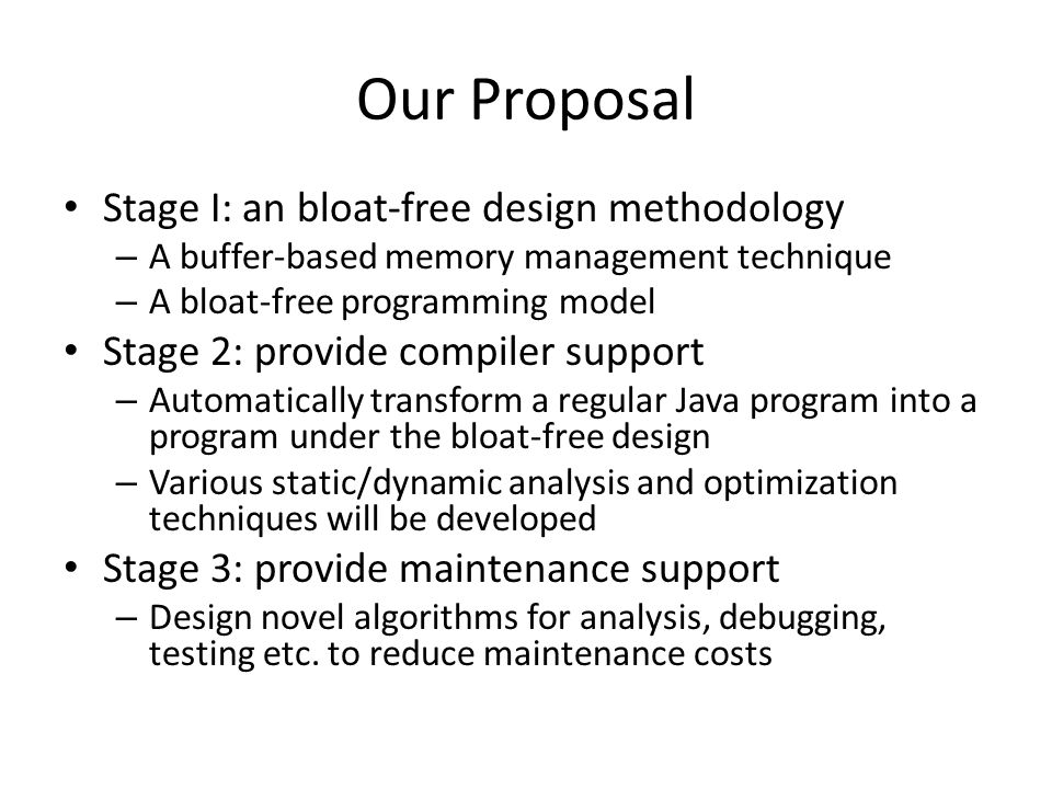 Our Proposal Stage I: an bloat-free design methodology – A buffer-based memory management technique – A bloat-free programming model Stage 2: provide compiler support – Automatically transform a regular Java program into a program under the bloat-free design – Various static/dynamic analysis and optimization techniques will be developed Stage 3: provide maintenance support – Design novel algorithms for analysis, debugging, testing etc.
