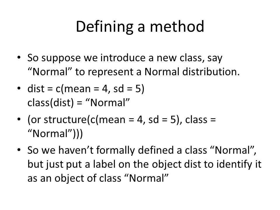 Defining a method So suppose we introduce a new class, say Normal to represent a Normal distribution.