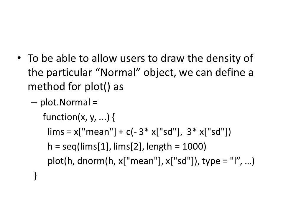 To be able to allow users to draw the density of the particular Normal object, we can define a method for plot() as – plot.Normal = function(x, y,...) { lims = x[ mean ] + c(- 3* x[ sd ], 3* x[ sd ]) h = seq(lims[1], lims[2], length = 1000) plot(h, dnorm(h, x[ mean ], x[ sd ]), type = l , …) }