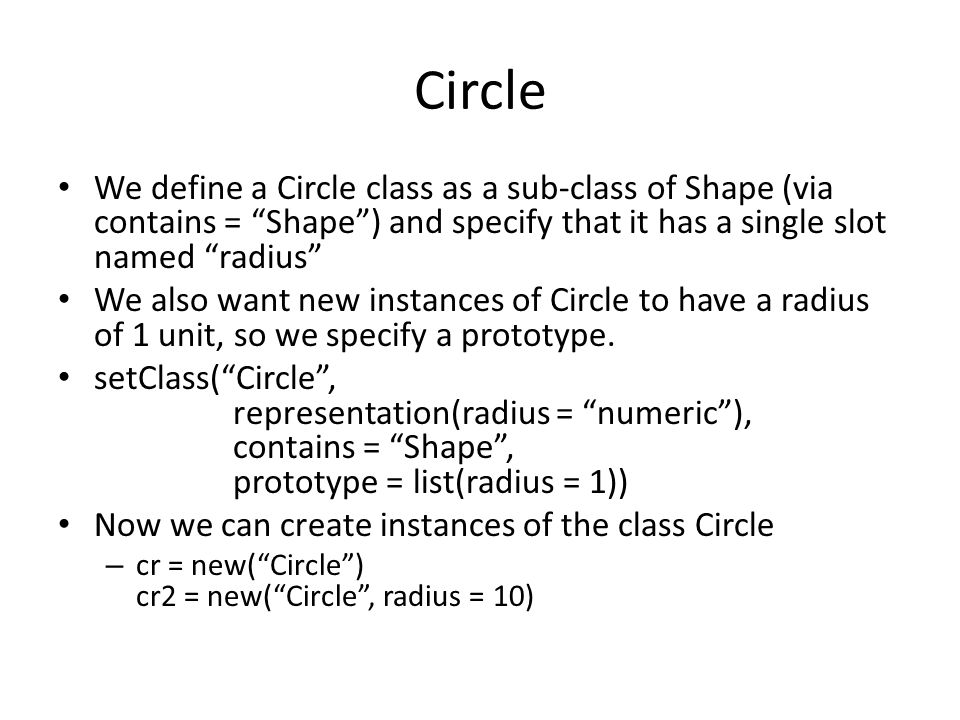 Circle We define a Circle class as a sub-class of Shape (via contains = Shape ) and specify that it has a single slot named radius We also want new instances of Circle to have a radius of 1 unit, so we specify a prototype.