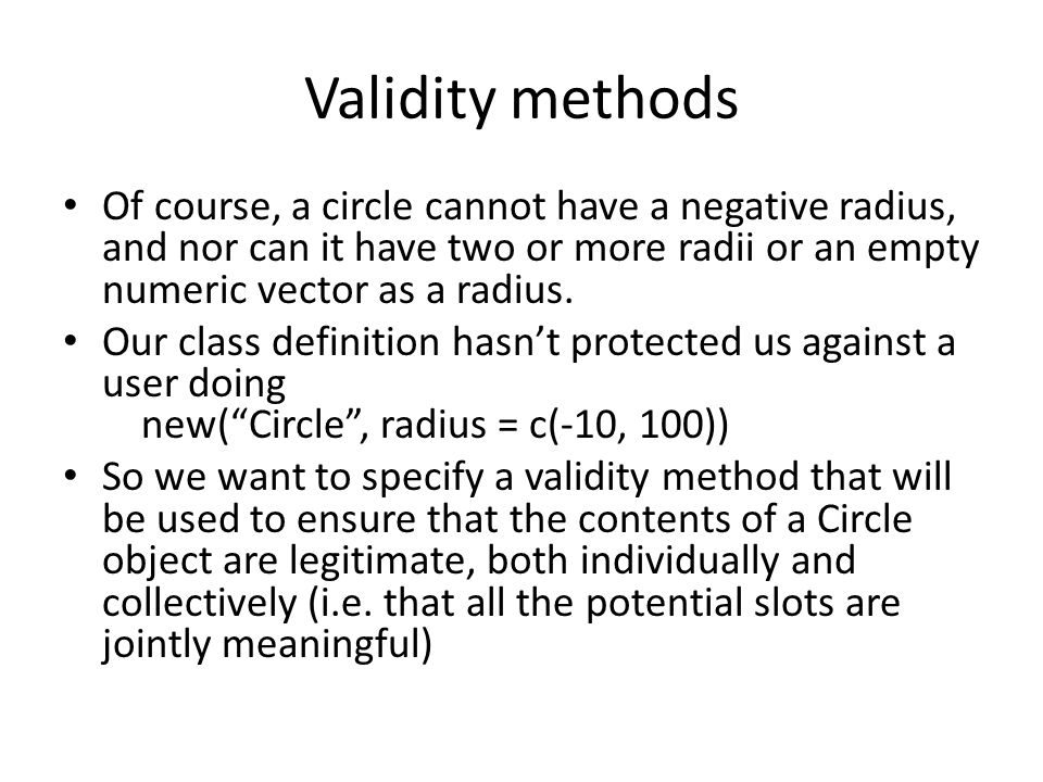 Validity methods Of course, a circle cannot have a negative radius, and nor can it have two or more radii or an empty numeric vector as a radius.