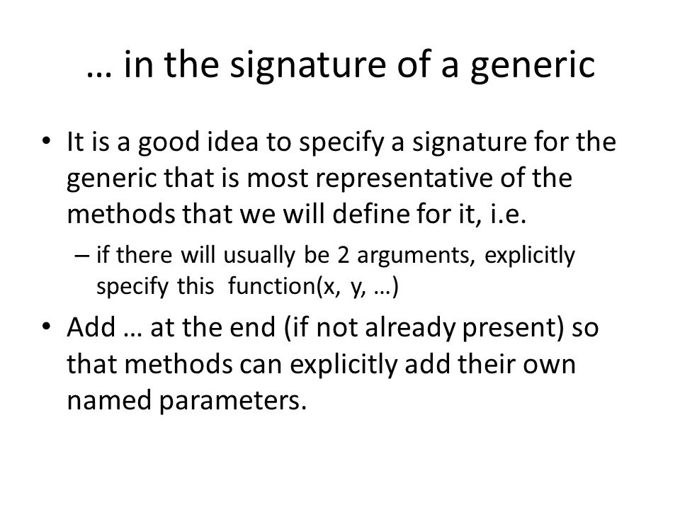 … in the signature of a generic It is a good idea to specify a signature for the generic that is most representative of the methods that we will define for it, i.e.