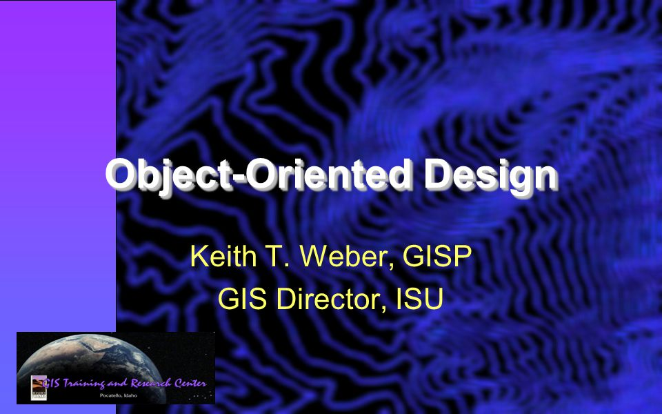 Object-Oriented Design Keith T. Weber, GISP GIS Director, ISU