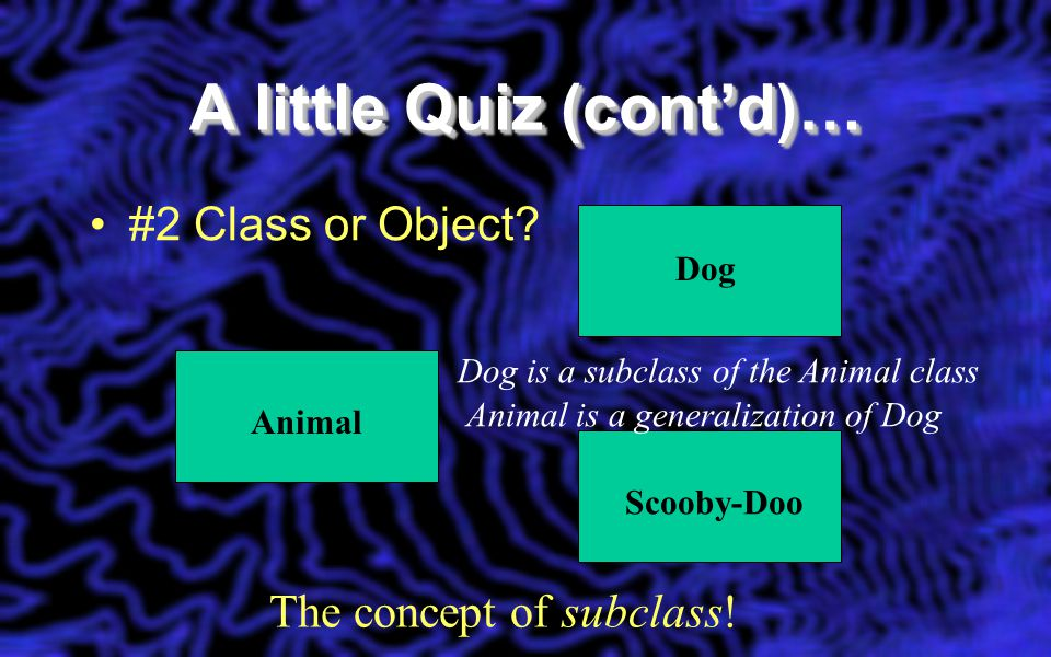 A little Quiz (cont'd)… #2 Class or Object? Dog Scooby-DooAnimal The concept of subclass! Dog is a subclass of the Animal class Animal is a generaliza