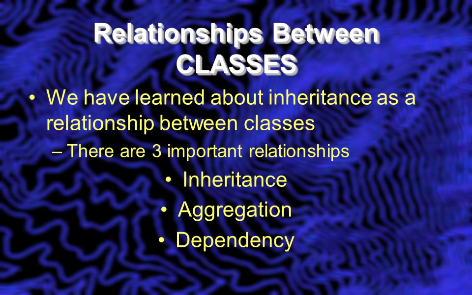 Relationships Between CLASSES We have learned about inheritance as a relationship between classes –There are 3 important relationships Inheritance Agg