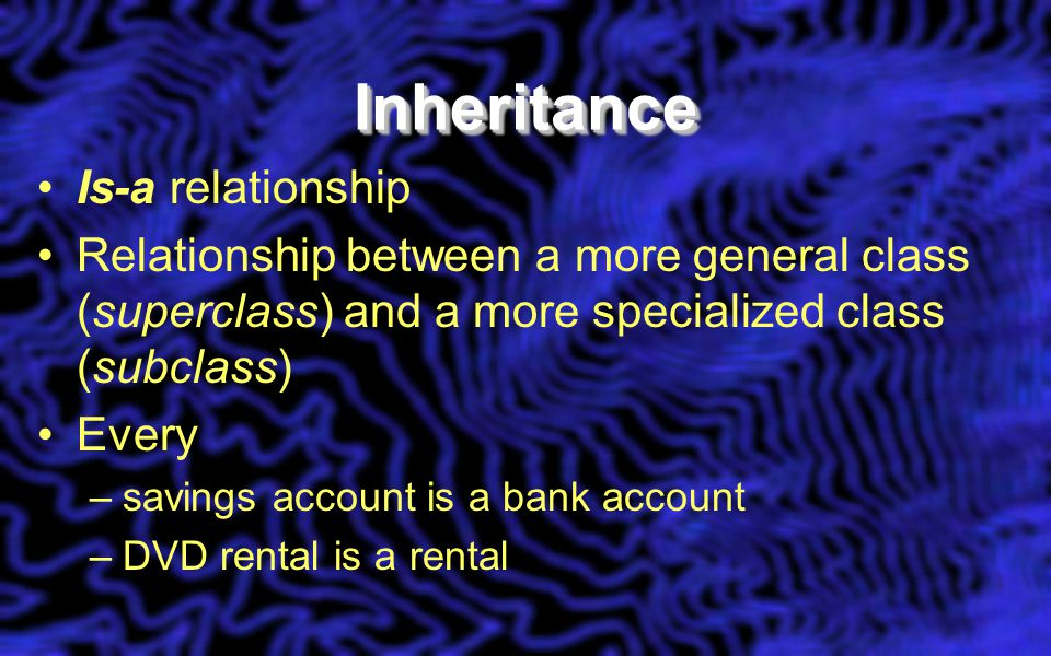 InheritanceInheritance Is-a relationship Relationship between a more general class (superclass) and a more specialized class (subclass) Every –savings