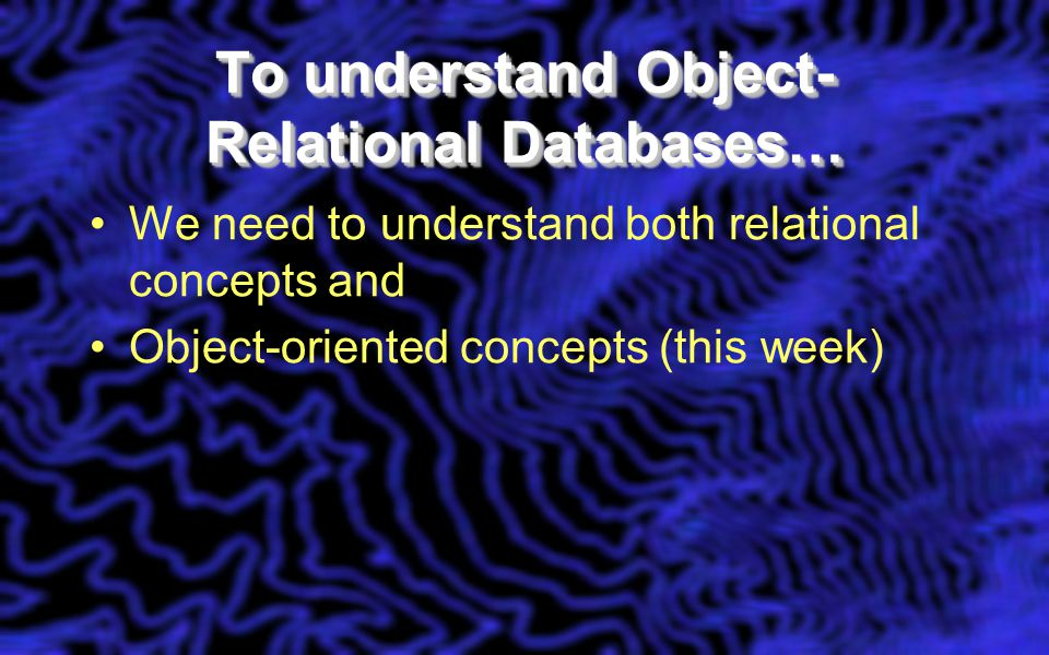To understand Object- Relational Databases… We need to understand both relational concepts and Object-oriented concepts (this week)