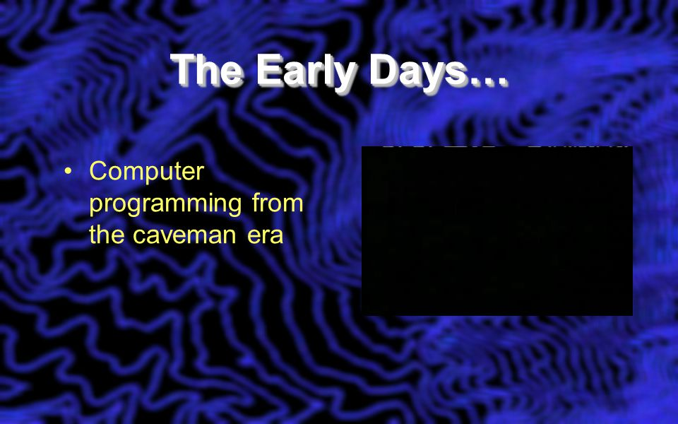 The Early Days… Computer programming from the caveman era