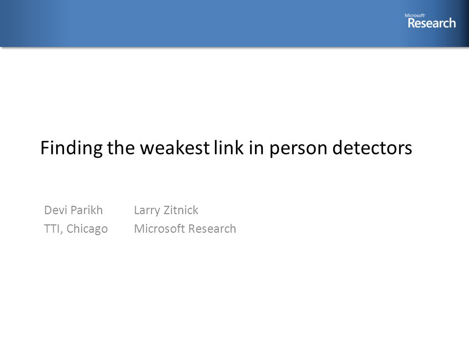 Finding the weakest link in person detectors Larry Zitnick Microsoft Research Devi Parikh TTI, Chicago