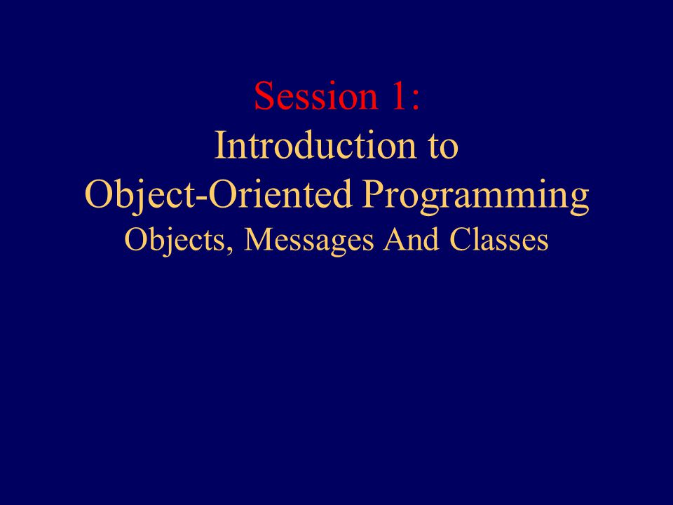 Session 1: Introduction to Object-Oriented Programming Objects, Messages And Classes