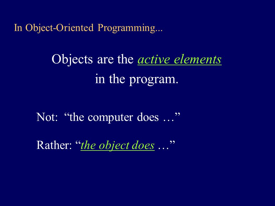 O-O vs Procedural Programming (II) OOP: –If you want something done find an object and send it a message –If no object exists, find a class and create an instance –If no class exists, write a class definition