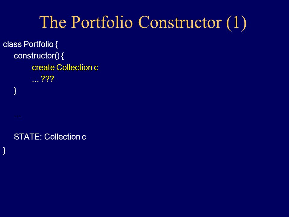 Implementing Portfolio: getValue (3): class Portfolio { Value getValue(TickerTape t) { Value total initialized to 0 for each Holding h in Collection c of Holdings { to h: get the Value v of your stock, given t to total: increase by v } return total } STATE: Collection c } Remark: Who initializes the Collection?