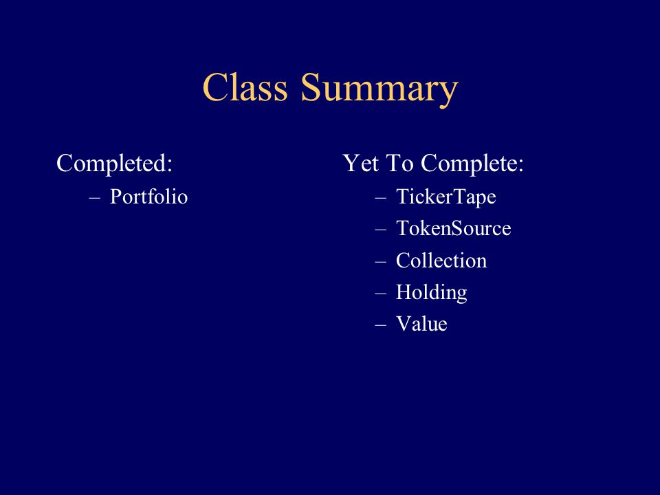 Portfolio Class: class Portfolio { constructor(TokenSource src) { create Collection c create Holding h, given src while h was created successfully { to c: add h create Holding h, given src } } Value getValue(TickerTape t) { Value total initialized to 0 for each Holding h in Collection c of Holdings { to h: get the Value v of your stock, given t to total: increase by v } return total } STATE: Collection c }