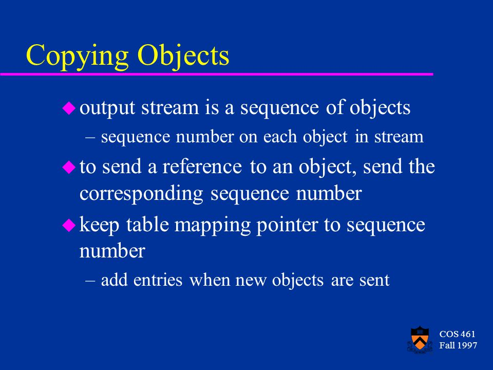 COS 461 Fall 1997 Copying Objects u output stream is a sequence of objects –sequence number on each object in stream u to send a reference to an object, send the corresponding sequence number u keep table mapping pointer to sequence number –add entries when new objects are sent