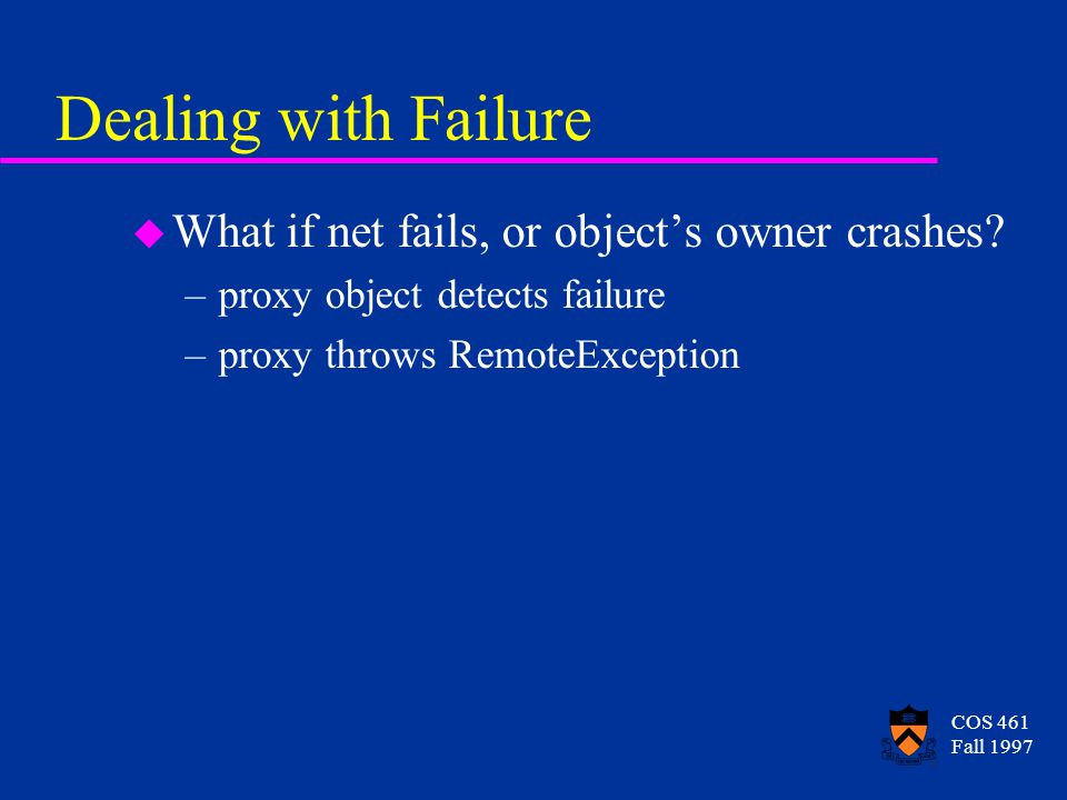 COS 461 Fall 1997 Dealing with Failure u What if net fails, or object's owner crashes.