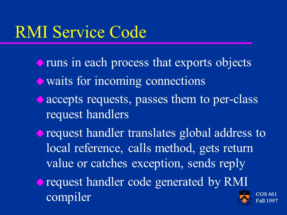 COS 461 Fall 1997 RMI Service Code u runs in each process that exports objects u waits for incoming connections u accepts requests, passes them to per-class request handlers u request handler translates global address to local reference, calls method, gets return value or catches exception, sends reply u request handler code generated by RMI compiler