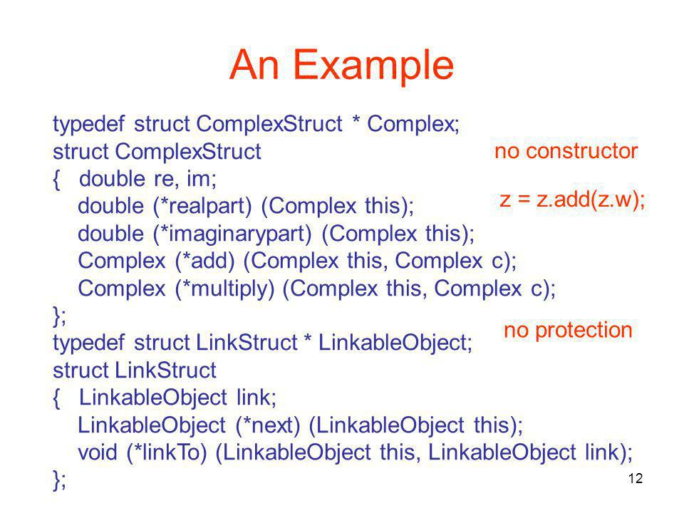 12 An Example typedef struct ComplexStruct * Complex; struct ComplexStruct { double re, im; double (*realpart) (Complex this); double (*imaginarypart) (Complex this); Complex (*add) (Complex this, Complex c); Complex (*multiply) (Complex this, Complex c); }; typedef struct LinkStruct * LinkableObject; struct LinkStruct { LinkableObject link; LinkableObject (*next) (LinkableObject this); void (*linkTo) (LinkableObject this, LinkableObject link); }; z = z.add(z.w); no constructor no protection