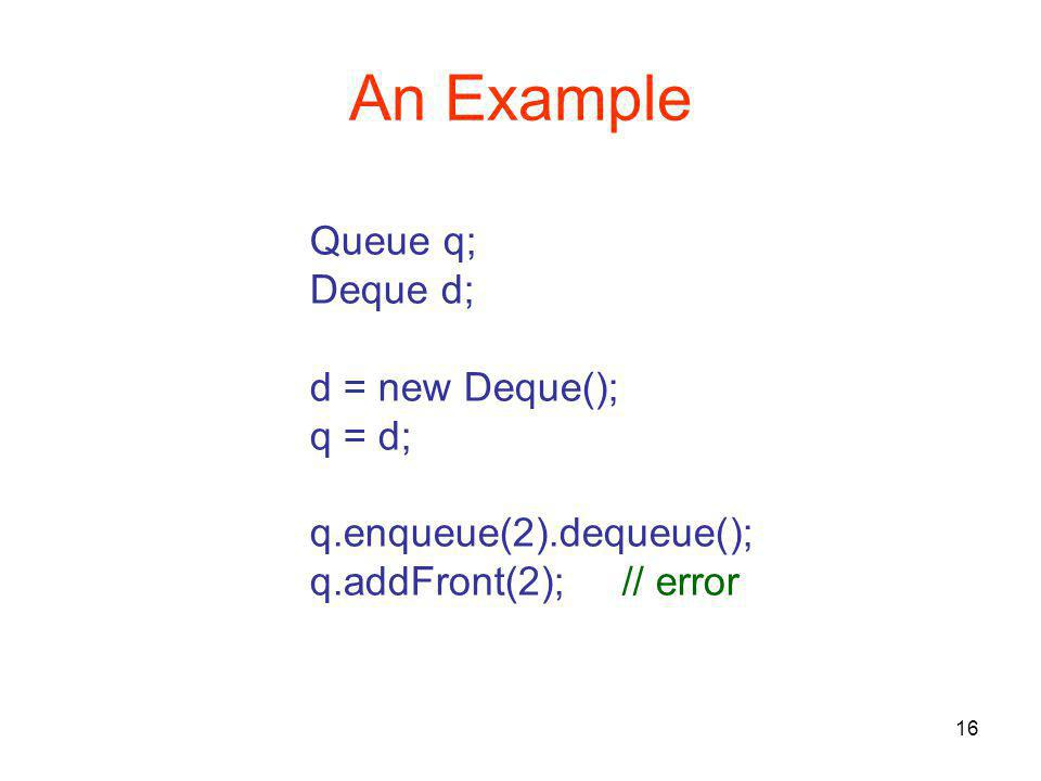 16 An Example Queue q; Deque d; d = new Deque(); q = d; q.enqueue(2).dequeue(); q.addFront(2);// error