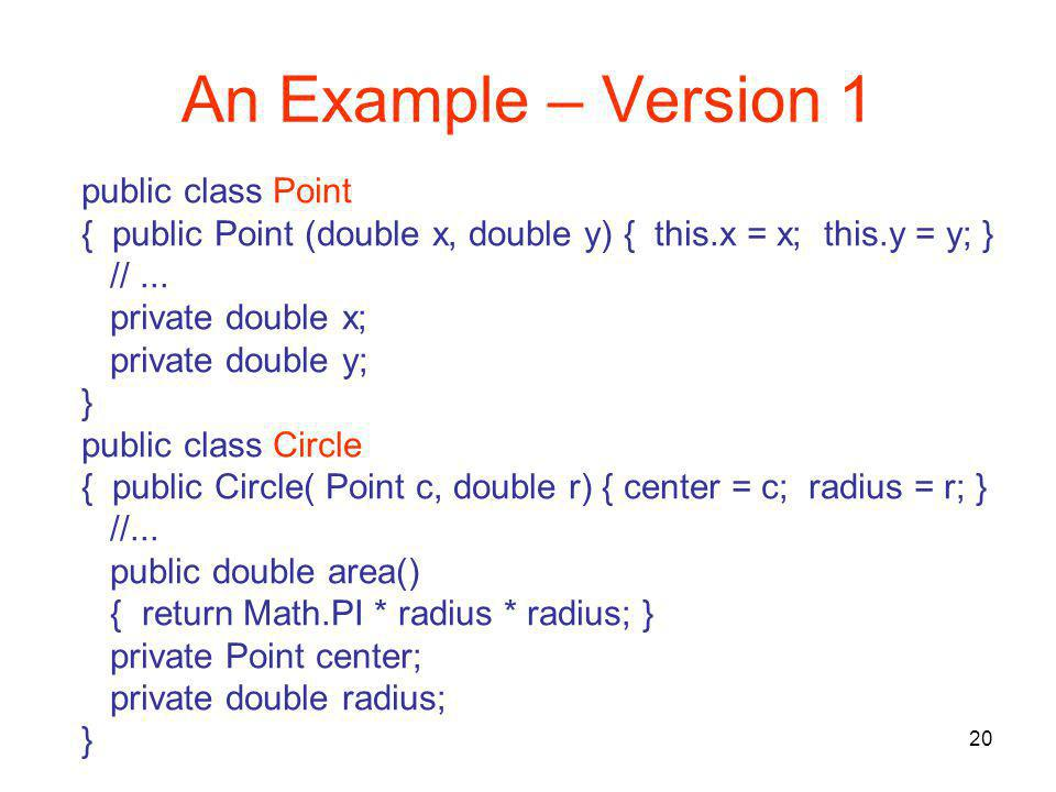 20 An Example – Version 1 public class Point { public Point (double x, double y) { this.x = x; this.y = y; } //...