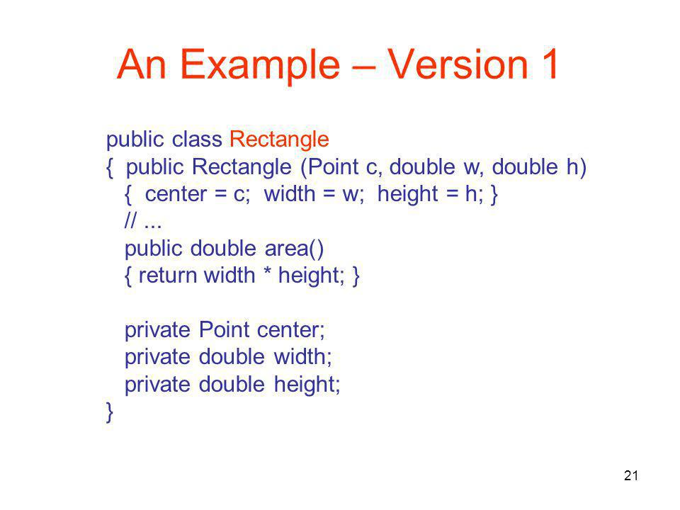 21 An Example – Version 1 public class Rectangle { public Rectangle (Point c, double w, double h) { center = c; width = w; height = h; } //...