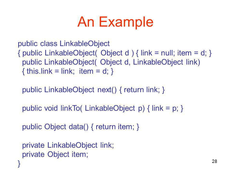 28 An Example public class LinkableObject { public LinkableObject( Object d ) { link = null; item = d; } public LinkableObject( Object d, LinkableObject link) { this.link = link; item = d; } public LinkableObject next() { return link; } public void linkTo( LinkableObject p) { link = p; } public Object data() { return item; } private LinkableObject link; private Object item; }