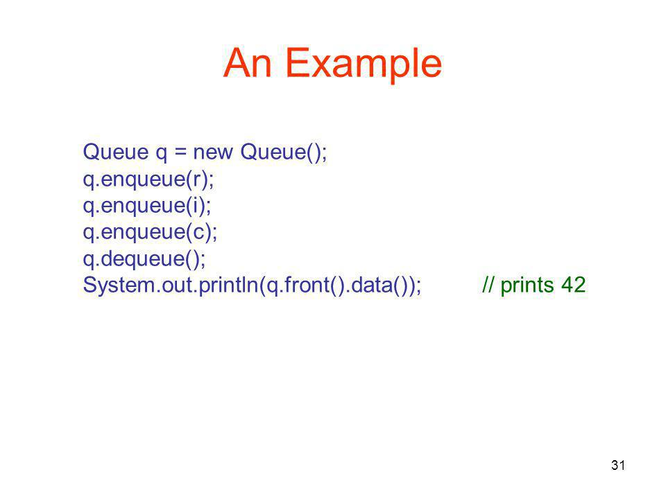31 An Example Queue q = new Queue(); q.enqueue(r); q.enqueue(i); q.enqueue(c); q.dequeue(); System.out.println(q.front().data());// prints 42