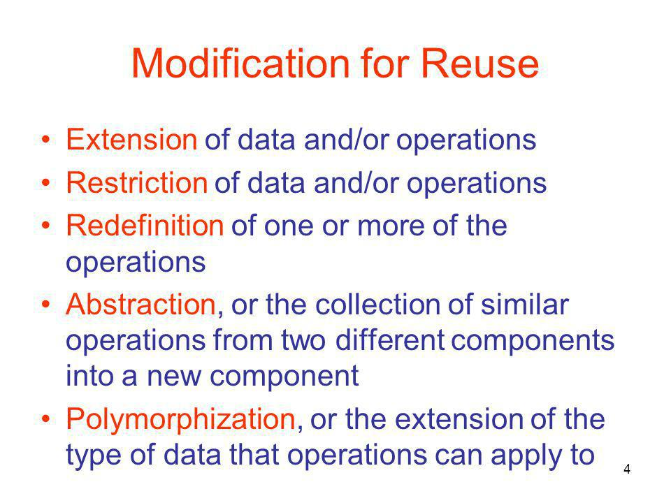 4 Modification for Reuse Extension of data and/or operations Restriction of data and/or operations Redefinition of one or more of the operations Abstraction, or the collection of similar operations from two different components into a new component Polymorphization, or the extension of the type of data that operations can apply to