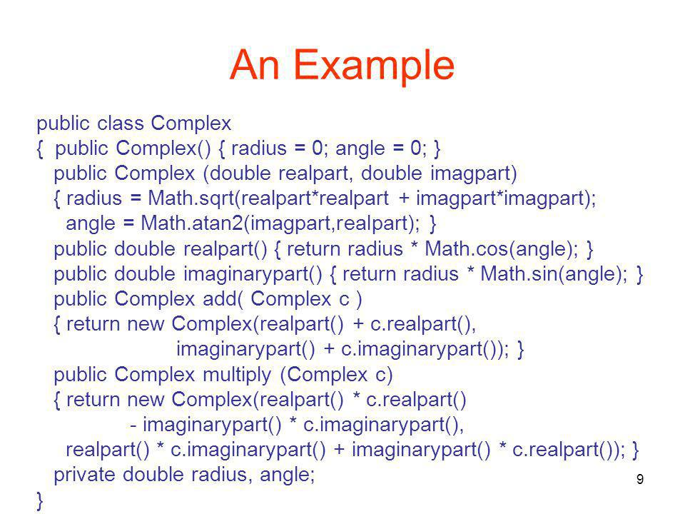 9 An Example public class Complex { public Complex() { radius = 0; angle = 0; } public Complex (double realpart, double imagpart) { radius = Math.sqrt(realpart*realpart + imagpart*imagpart); angle = Math.atan2(imagpart,realpart); } public double realpart() { return radius * Math.cos(angle); } public double imaginarypart() { return radius * Math.sin(angle); } public Complex add( Complex c ) { return new Complex(realpart() + c.realpart(), imaginarypart() + c.imaginarypart()); } public Complex multiply (Complex c) { return new Complex(realpart() * c.realpart() - imaginarypart() * c.imaginarypart(), realpart() * c.imaginarypart() + imaginarypart() * c.realpart()); } private double radius, angle; }