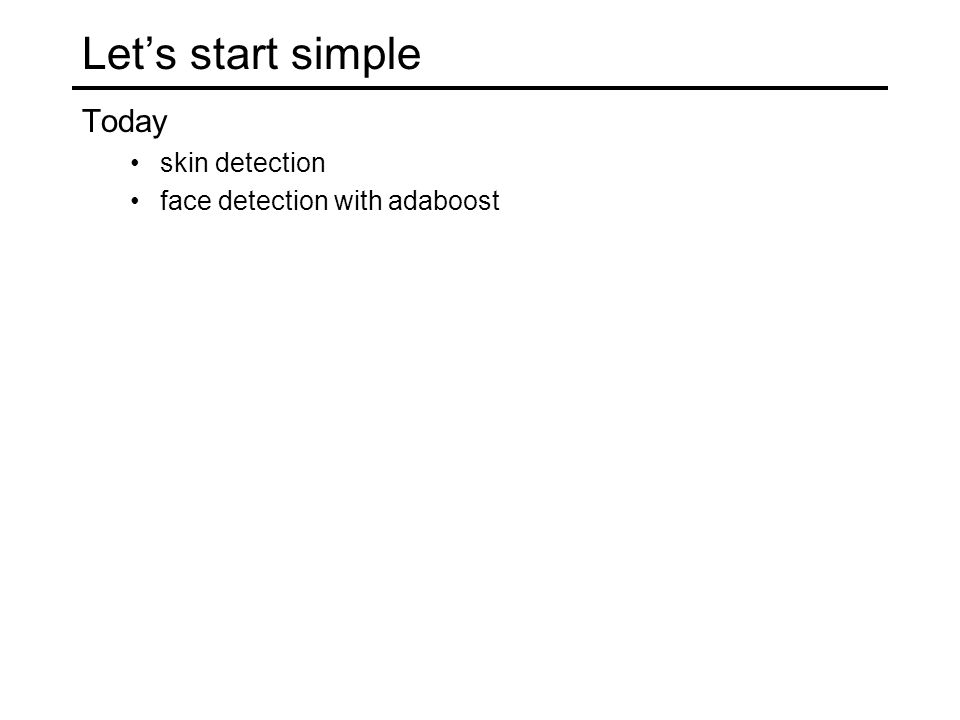 Let's start simple Today skin detection face detection with adaboost