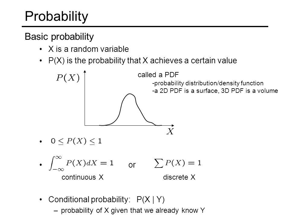 Probability Basic probability X is a random variable P(X) is the probability that X achieves a certain value or Conditional probability: P(X | Y) –pro