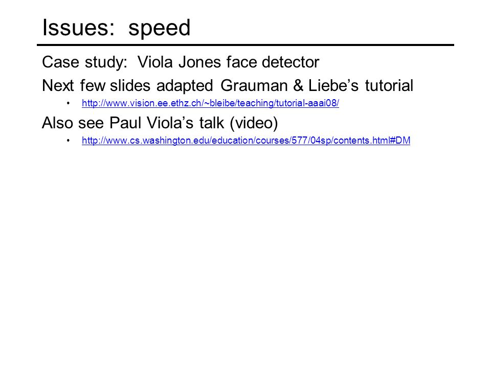 Issues: speed Case study: Viola Jones face detector Next few slides adapted Grauman & Liebe's tutorial http://www.vision.ee.ethz.ch/~bleibe/teaching/t