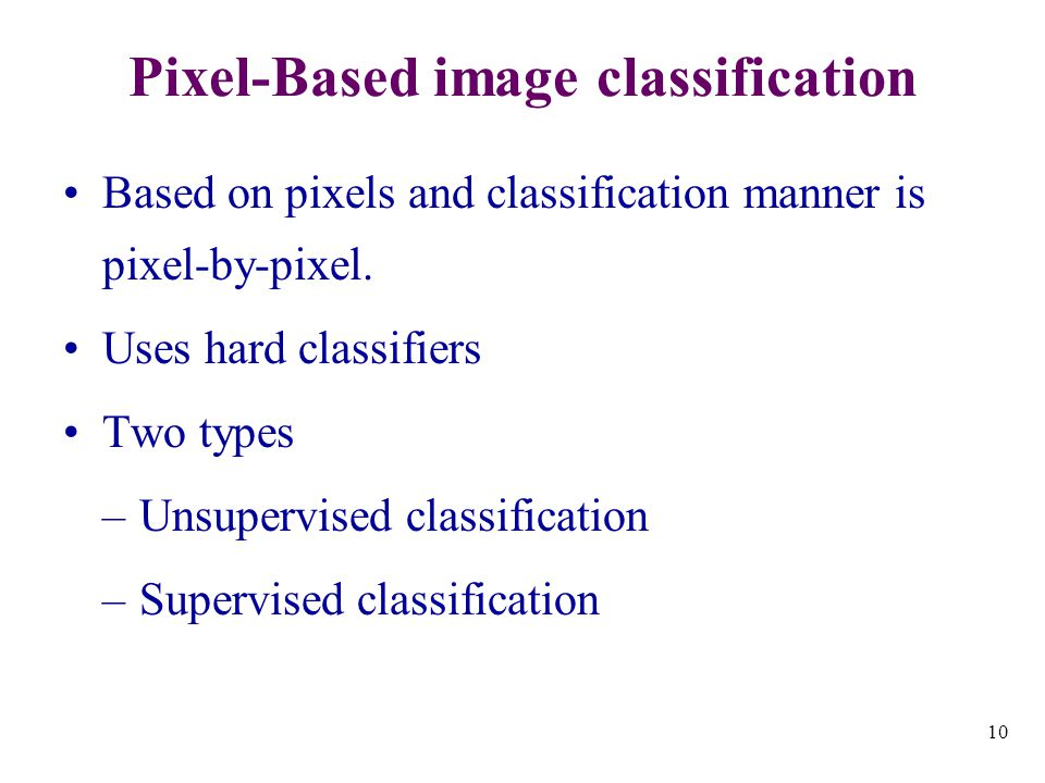 10 Pixel-Based image classification Based on pixels and classification manner is pixel-by-pixel.