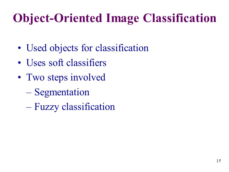 15 Object-Oriented Image Classification Used objects for classification Uses soft classifiers Two steps involved –Segmentation –Fuzzy classification