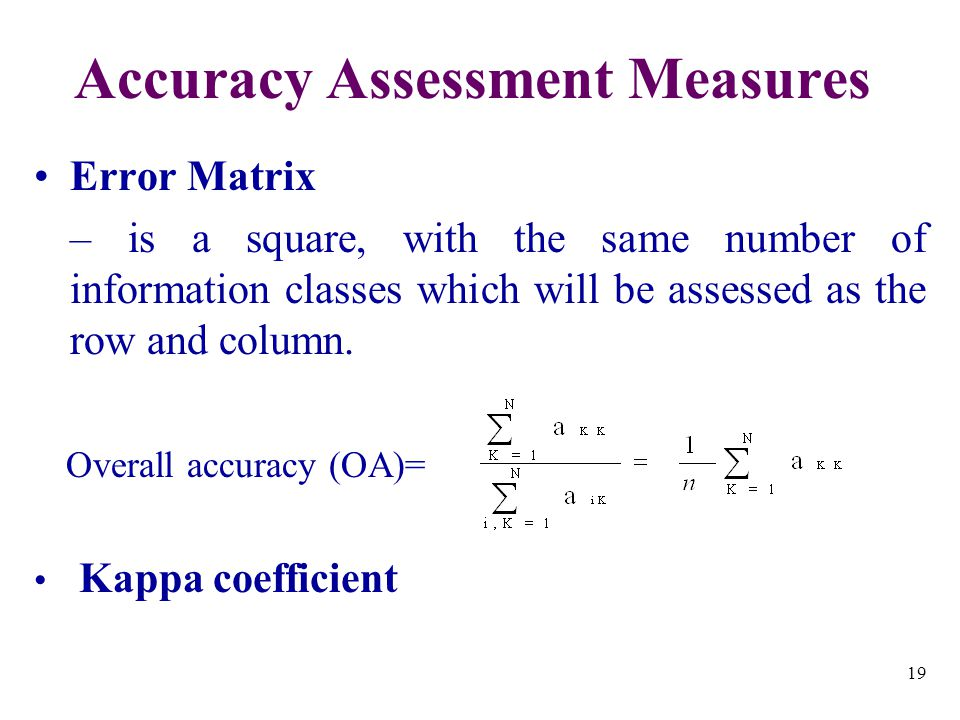 19 Accuracy Assessment Measures Error Matrix – is a square, with the same number of information classes which will be assessed as the row and column.
