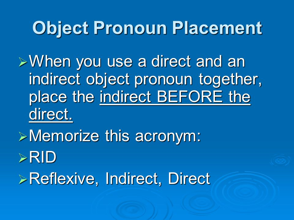 Object Pronoun Placement  When you use a direct and an indirect object pronoun together, place the indirect BEFORE the direct.  Memorize this acrony