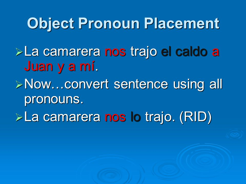 Object Pronoun Placement  La camarera nos trajo el caldo a Juan y a mí.  Now…convert sentence using all pronouns.  La camarera nos lo trajo. (RID)